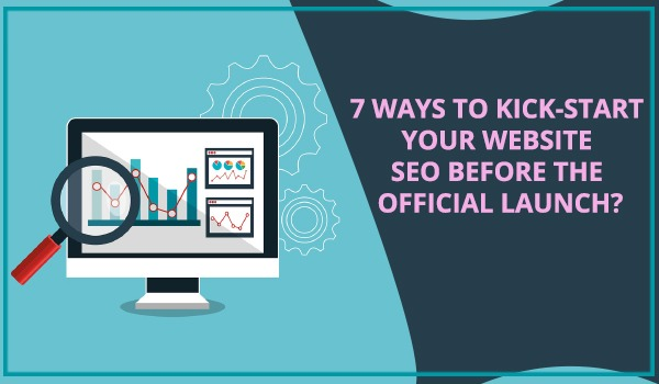 7 WAYS TO KICK-START YOUR WEBSITE SEO BEFORE THE OFFICIAL LAUNCH