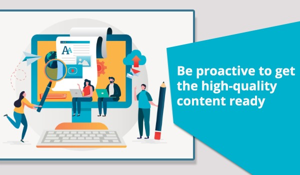 Be proactive to get the high-quality content ready