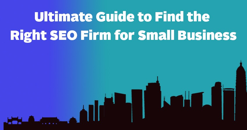 Ultimate Guide to Find the Right SEO Firm for Small Business